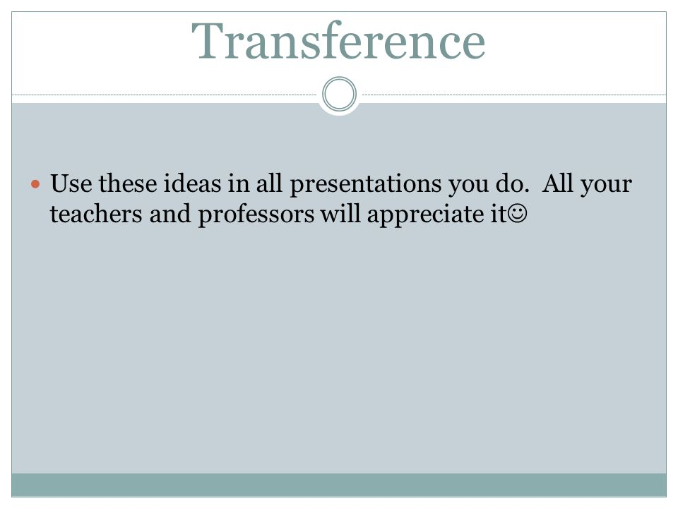 Transference Use these ideas in all presentations you do.