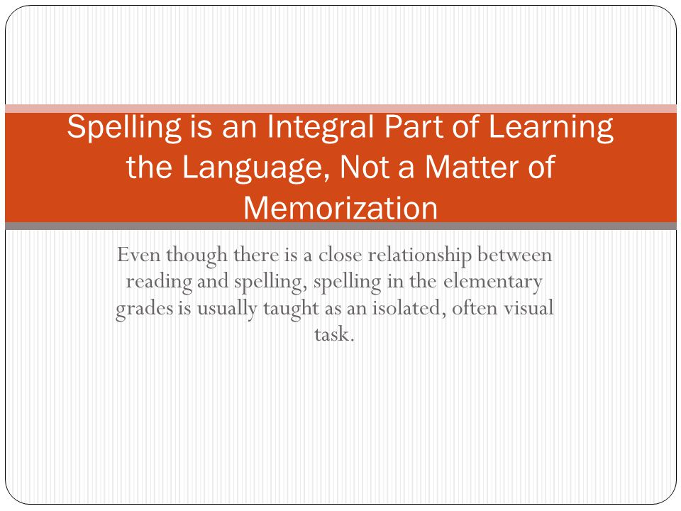 Spelling is an Integral Part of Learning the Language, Not a Matter of Memorization