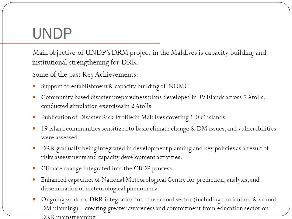 UNDP Main objective of UNDP's DRM project in the Maldives is capacity building and institutional strengthening for DRR.