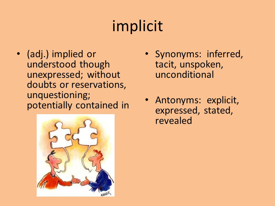 implicit (adj.) implied or understood though unexpressed; without doubts or reservations, unquestioning; potentially contained in.