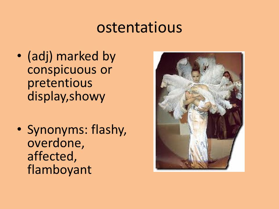 ostentatious (adj) marked by conspicuous or pretentious display,showy