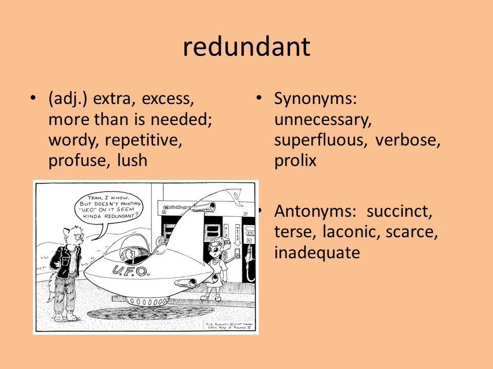 redundant (adj.) extra, excess, more than is needed; wordy, repetitive, profuse, lush. Synonyms: unnecessary, superfluous, verbose, prolix.