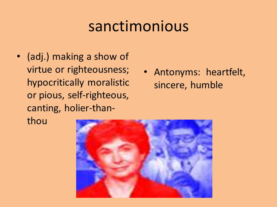 sanctimonious (adj.) making a show of virtue or righteousness; hypocritically moralistic or pious, self-righteous, canting, holier-than-thou.