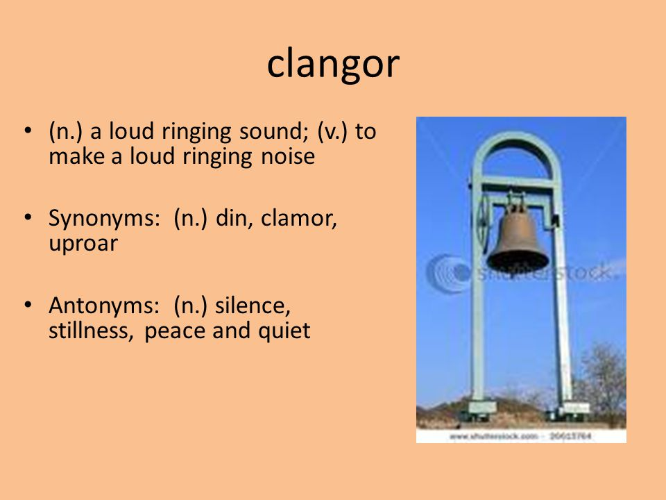 clangor (n.) a loud ringing sound; (v.) to make a loud ringing noise