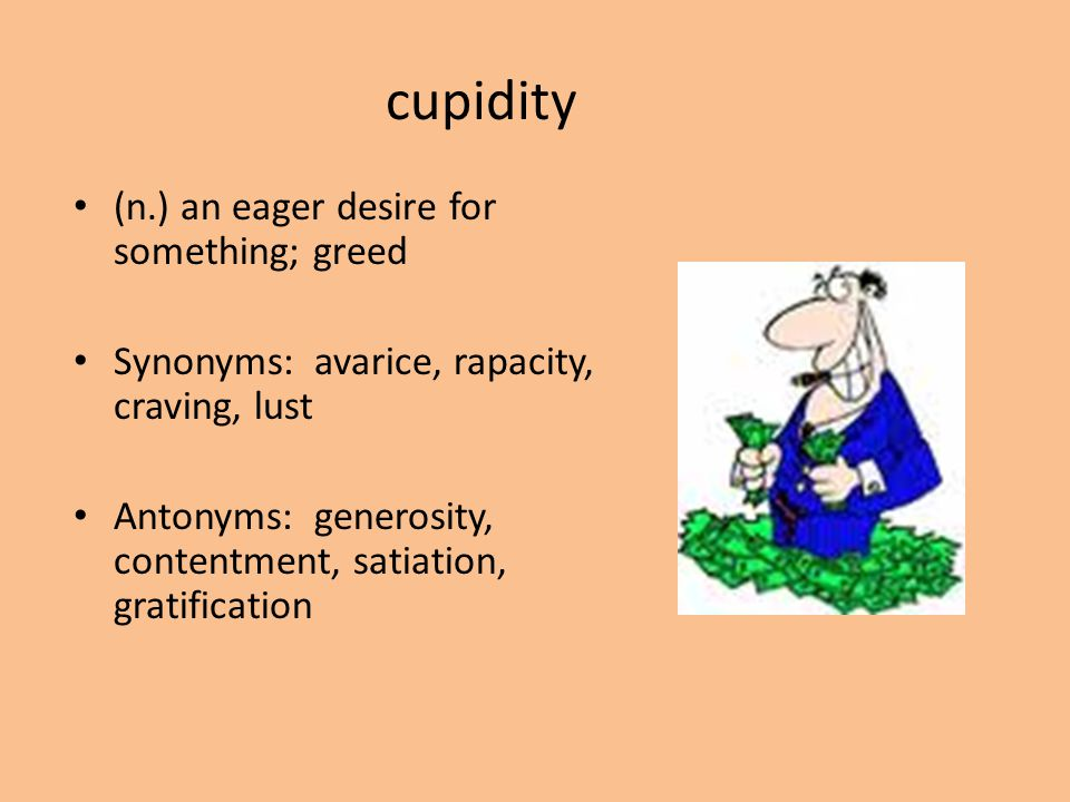 cupidity (n.) an eager desire for something; greed