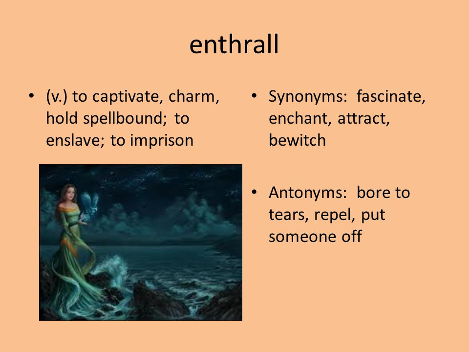 enthrall (v.) to captivate, charm, hold spellbound; to enslave; to imprison. Synonyms: fascinate, enchant, attract, bewitch.