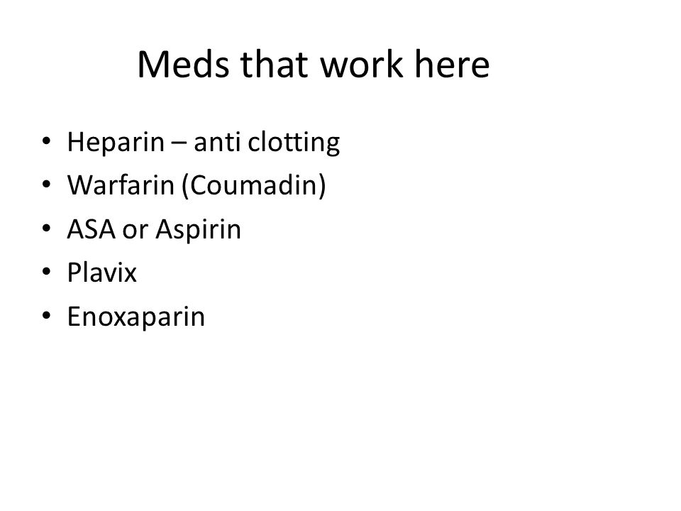 Meds that work here Heparin – anti clotting Warfarin (Coumadin)