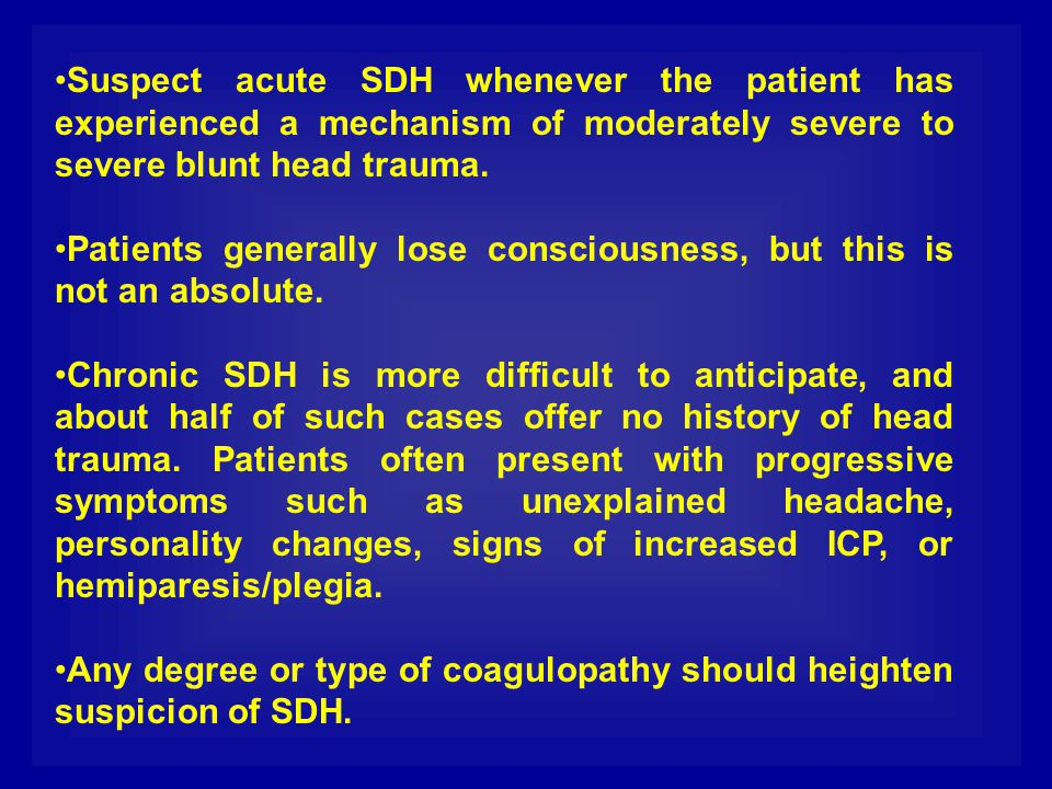 Suspect acute SDH whenever the patient has experienced a mechanism of moderately severe to severe blunt head trauma.