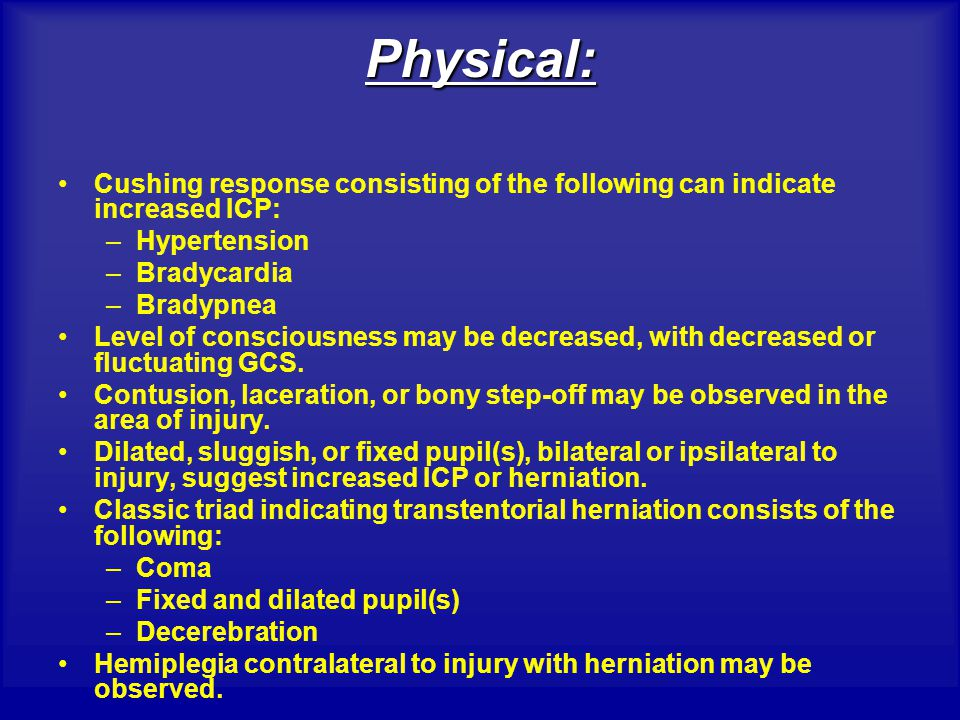 Physical: Cushing response consisting of the following can indicate increased ICP: Hypertension. Bradycardia.