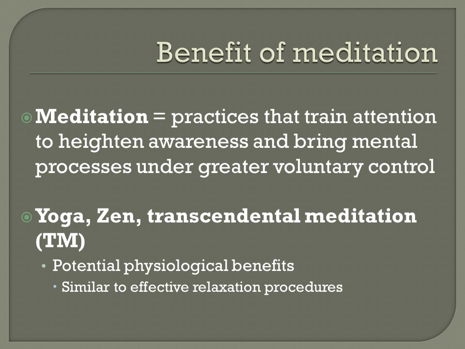 Benefit of meditation Meditation = practices that train attention to heighten awareness and bring mental processes under greater voluntary control.