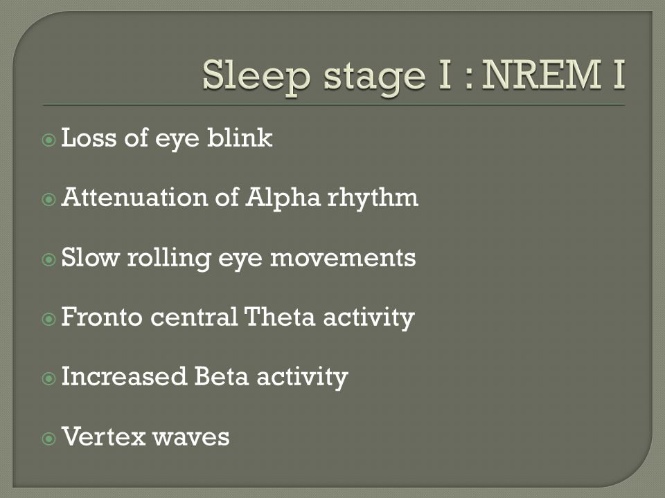 Sleep stage I : NREM I Loss of eye blink Attenuation of Alpha rhythm