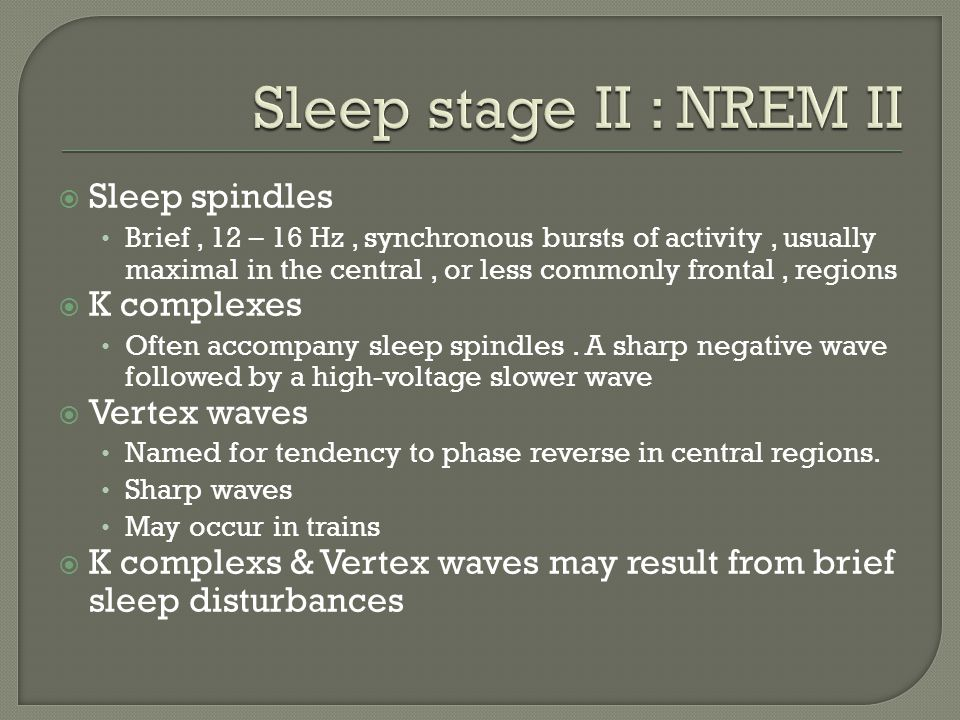 Sleep stage II : NREM II Sleep spindles K complexes Vertex waves