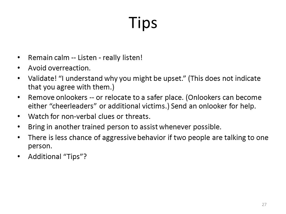 Tips Remain calm -- Listen - really listen! Avoid overreaction.