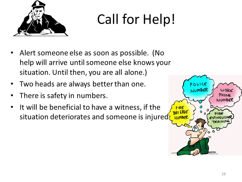 Call for Help! Alert someone else as soon as possible. (No help will arrive until someone else knows your situation. Until then, you are all alone.)