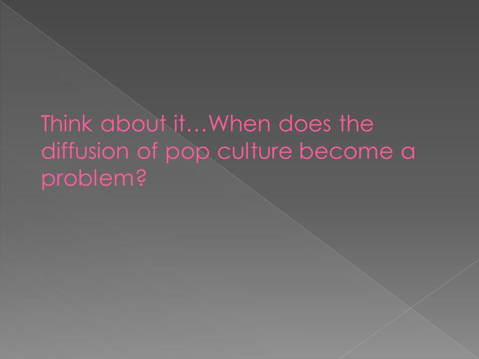 Think about it…When does the diffusion of pop culture become a problem