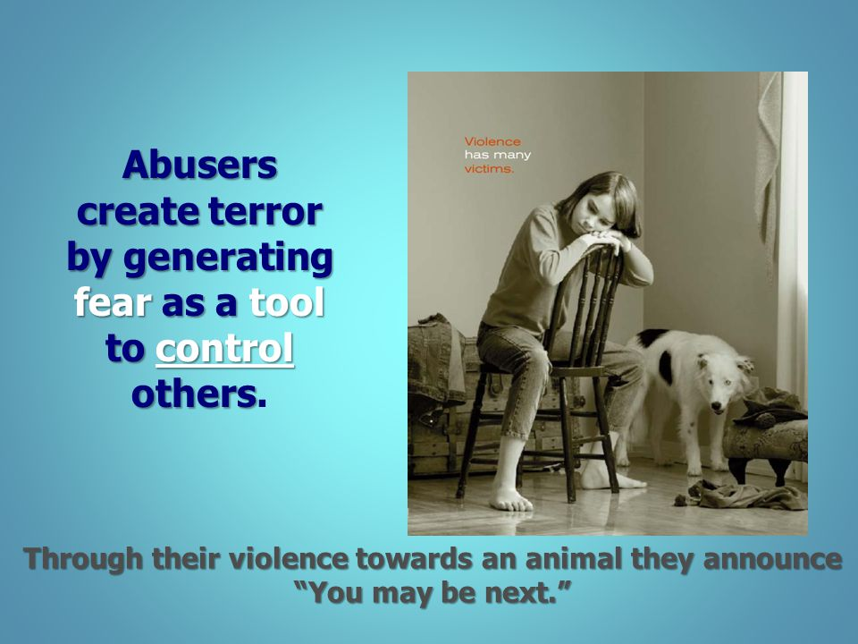 Abusers create terror by generating fear as a tool to control others.