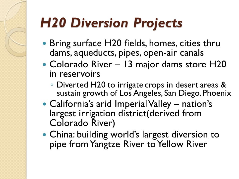 H20 Diversion Projects Bring surface H20 fields, homes, cities thru dams, aqueducts, pipes, open-air canals.