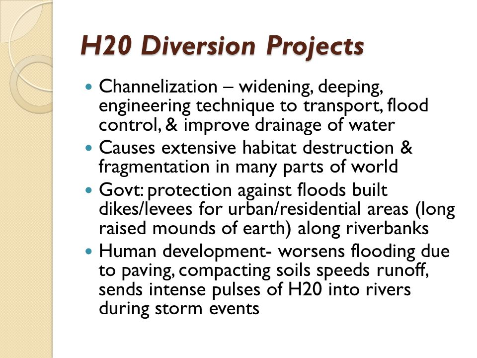 H20 Diversion Projects Channelization – widening, deeping, engineering technique to transport, flood control, & improve drainage of water.