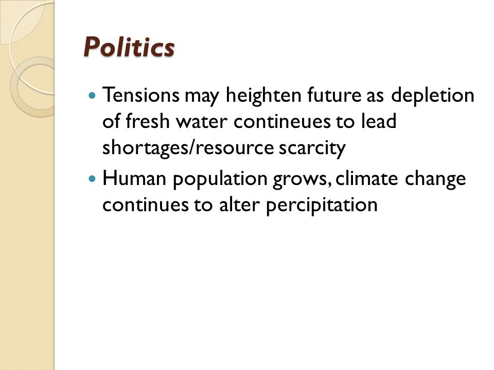 Politics Tensions may heighten future as depletion of fresh water contineues to lead shortages/resource scarcity.