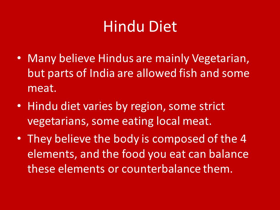 Hindu Diet Many believe Hindus are mainly Vegetarian, but parts of India are allowed fish and some meat.