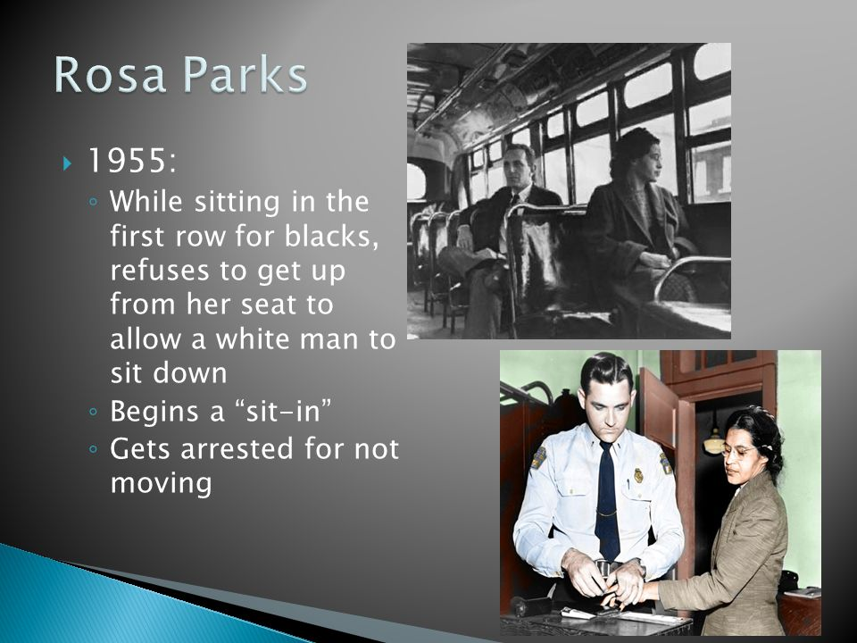 Rosa Parks 1955: While sitting in the first row for blacks, refuses to get up from her seat to allow a white man to sit down.