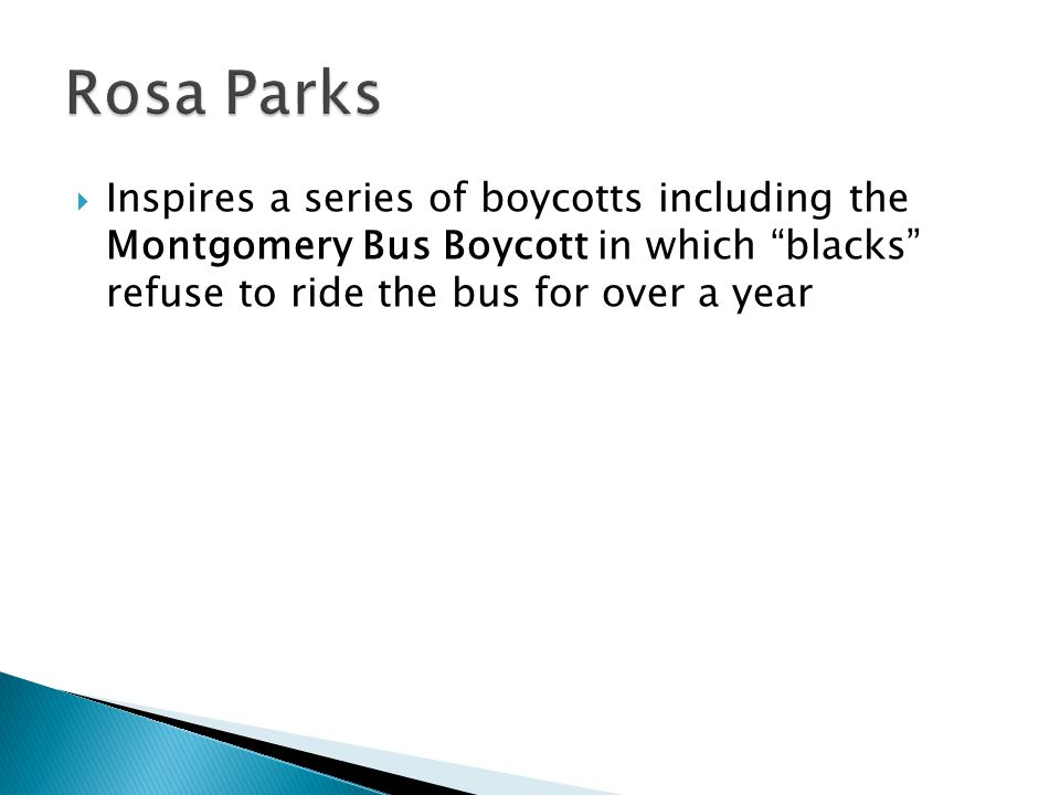 Rosa Parks Inspires a series of boycotts including the Montgomery Bus Boycott in which blacks refuse to ride the bus for over a year.