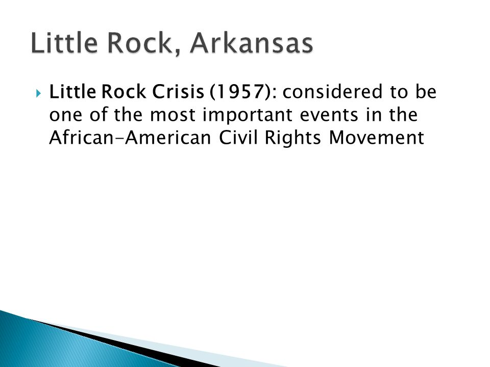 Little Rock, Arkansas Little Rock Crisis (1957): considered to be one of the most important events in the African-American Civil Rights Movement.
