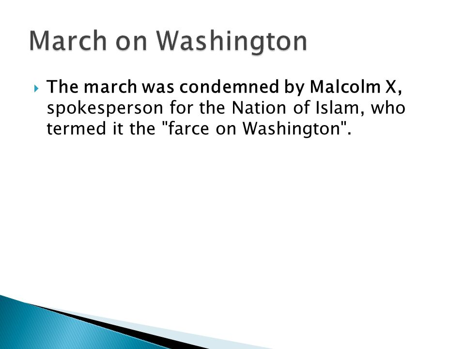 March on Washington The march was condemned by Malcolm X, spokesperson for the Nation of Islam, who termed it the farce on Washington .