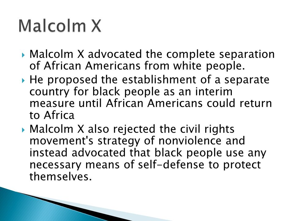 Malcolm X Malcolm X advocated the complete separation of African Americans from white people.