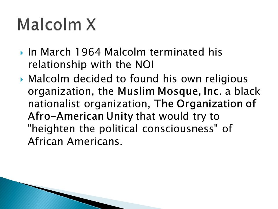 Malcolm X In March 1964 Malcolm terminated his relationship with the NOI.