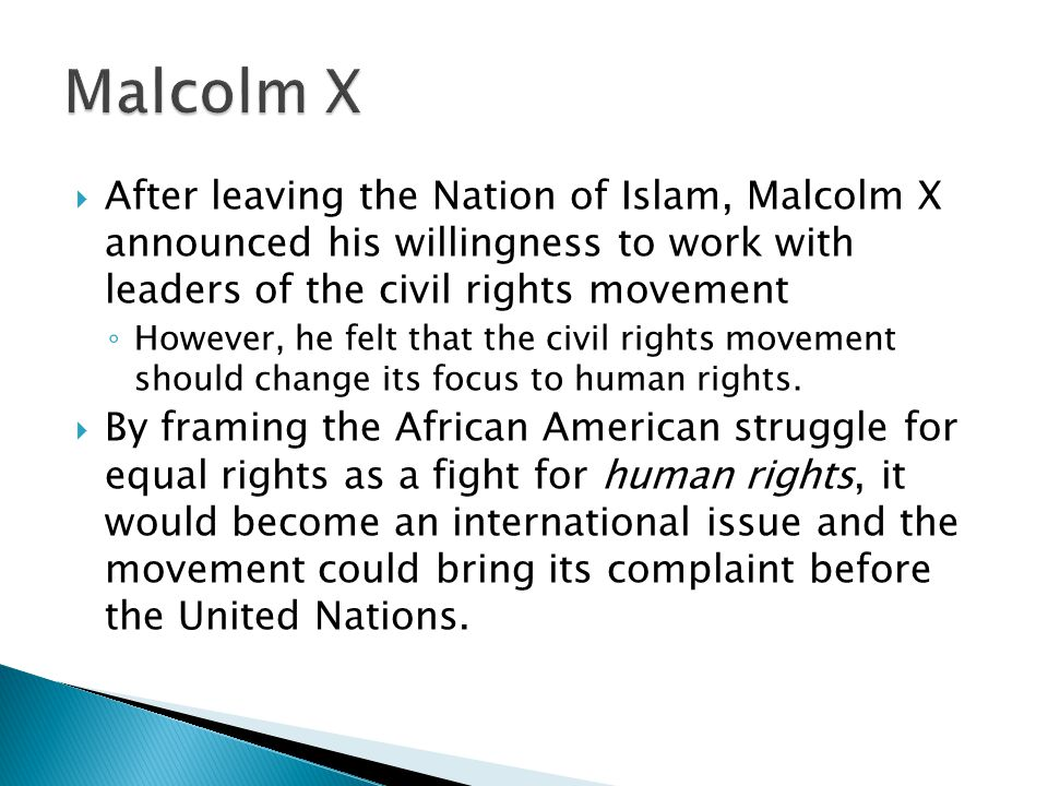 Malcolm X After leaving the Nation of Islam, Malcolm X announced his willingness to work with leaders of the civil rights movement.