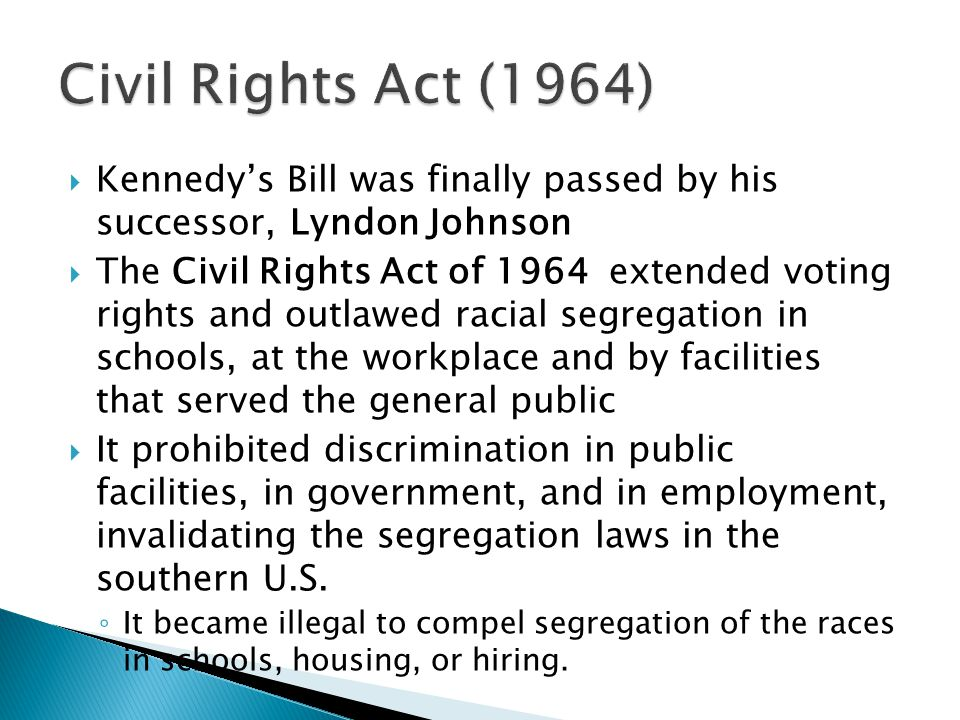 Civil Rights Act (1964) Kennedy's Bill was finally passed by his successor, Lyndon Johnson.
