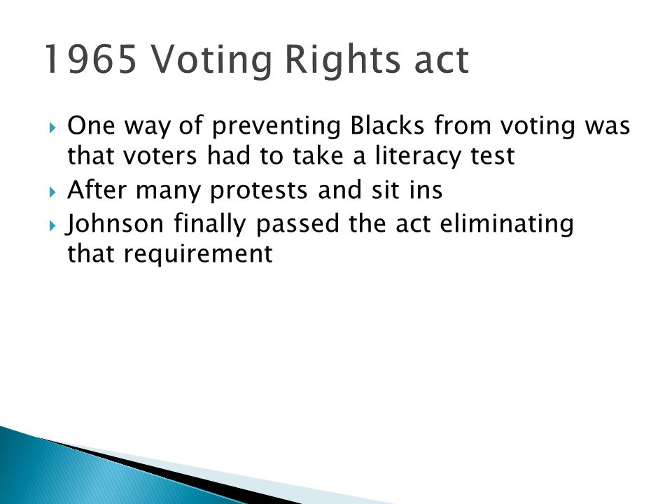 1965 Voting Rights act One way of preventing Blacks from voting was that voters had to take a literacy test.