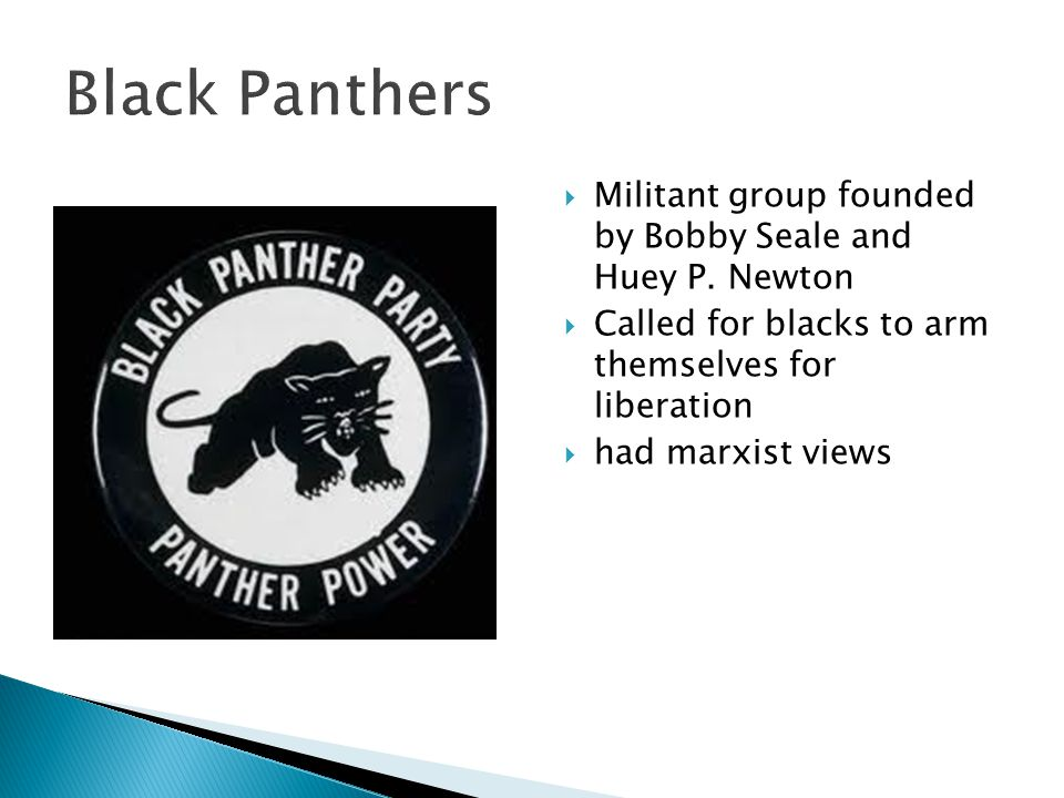 Black Panthers Militant group founded by Bobby Seale and Huey P. Newton. Called for blacks to arm themselves for liberation.