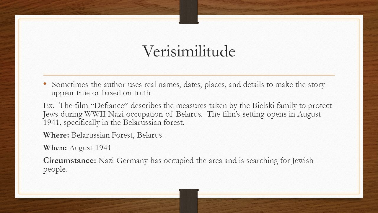 Verisimilitude Sometimes the author uses real names, dates, places, and details to make the story appear true or based on truth.
