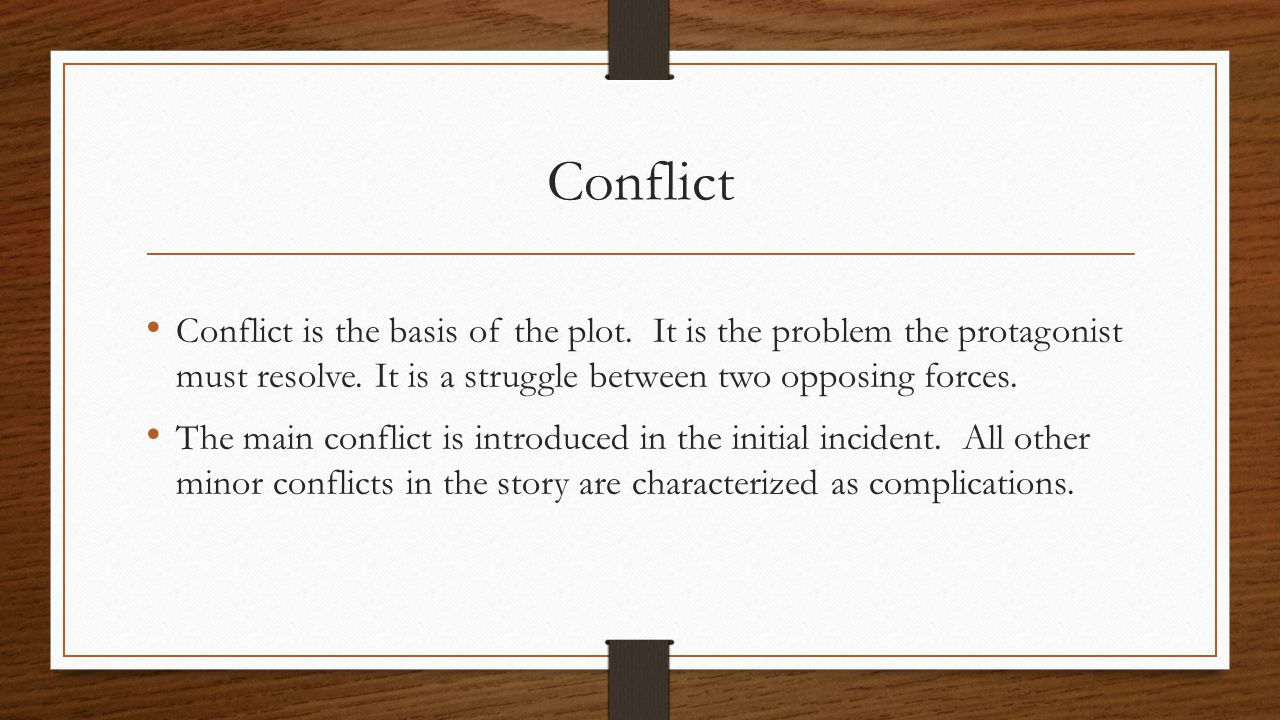 Conflict Conflict is the basis of the plot. It is the problem the protagonist must resolve. It is a struggle between two opposing forces.