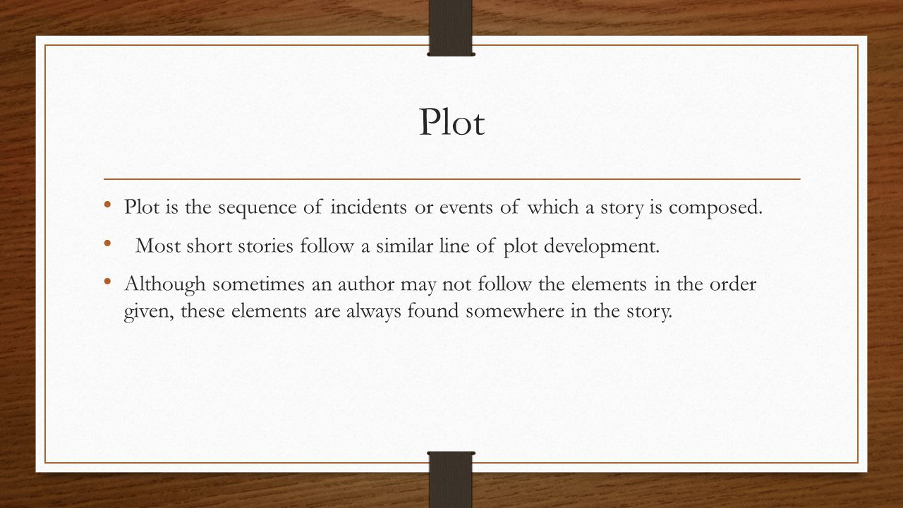 Plot Plot is the sequence of incidents or events of which a story is composed. Most short stories follow a similar line of plot development.