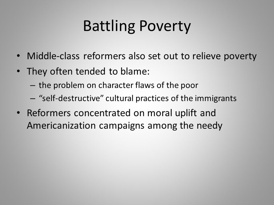 Battling Poverty Middle-class reformers also set out to relieve poverty. They often tended to blame: