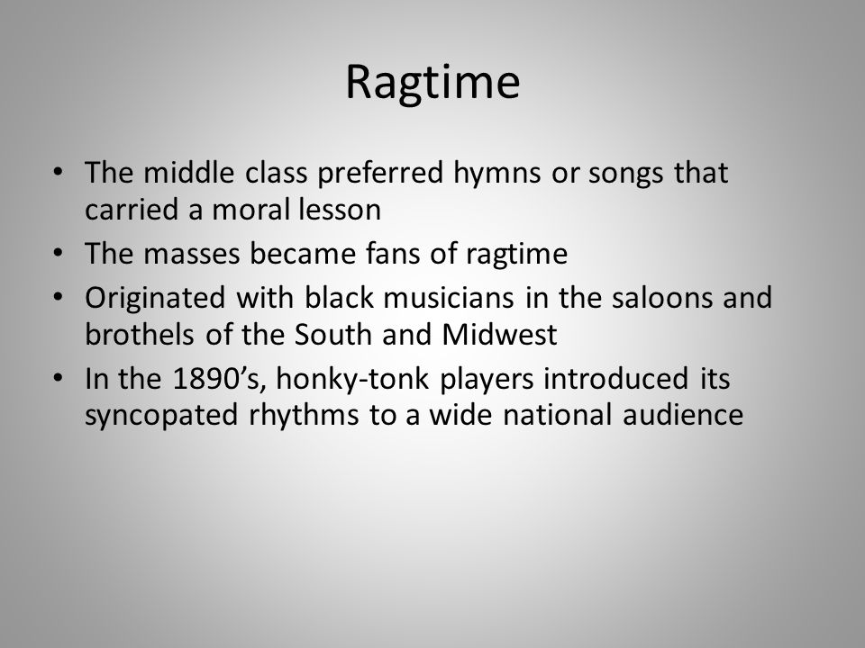 Ragtime The middle class preferred hymns or songs that carried a moral lesson. The masses became fans of ragtime.