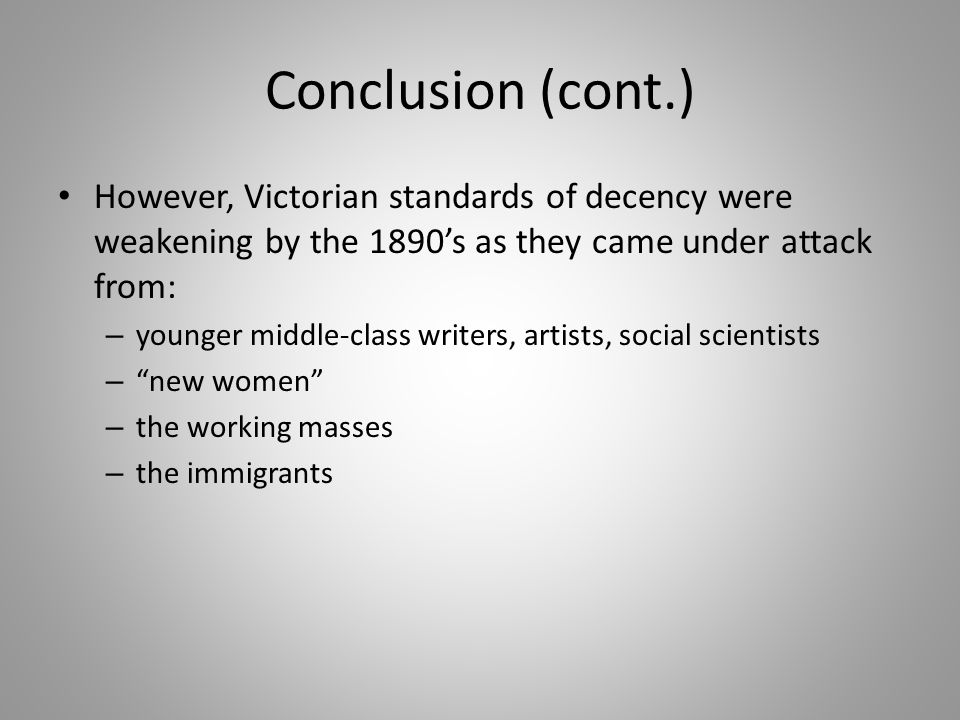 Conclusion (cont.) However, Victorian standards of decency were weakening by the 1890's as they came under attack from: