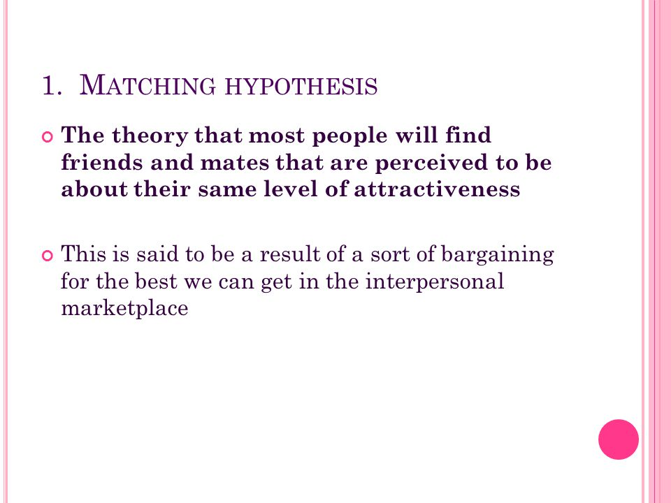 1. Matching hypothesis The theory that most people will find friends and mates that are perceived to be about their same level of attractiveness.
