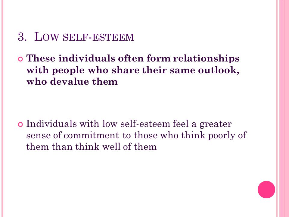 3. Low self-esteem These individuals often form relationships with people who share their same outlook, who devalue them.