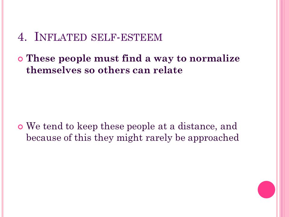 4. Inflated self-esteem These people must find a way to normalize themselves so others can relate.