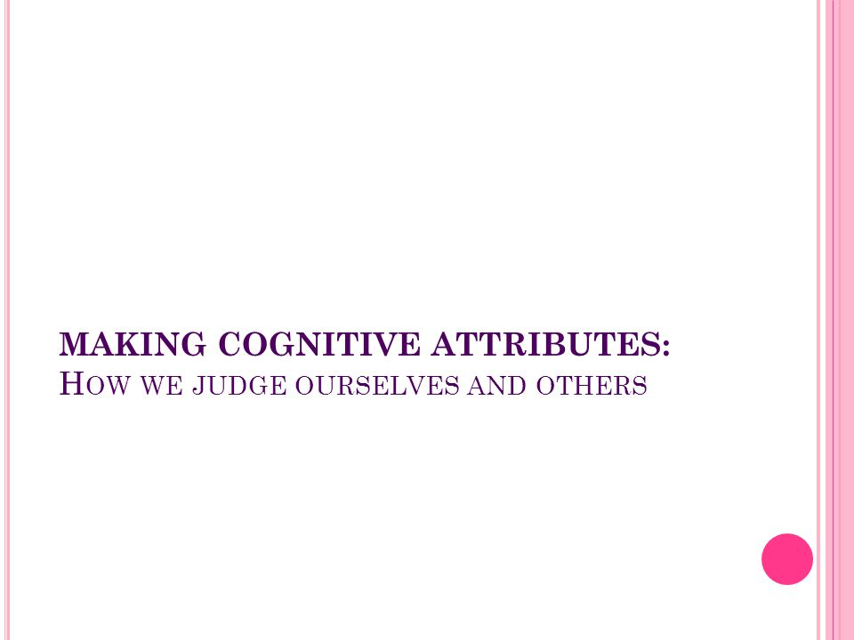 MAKING COGNITIVE ATTRIBUTES: How we judge ourselves and others