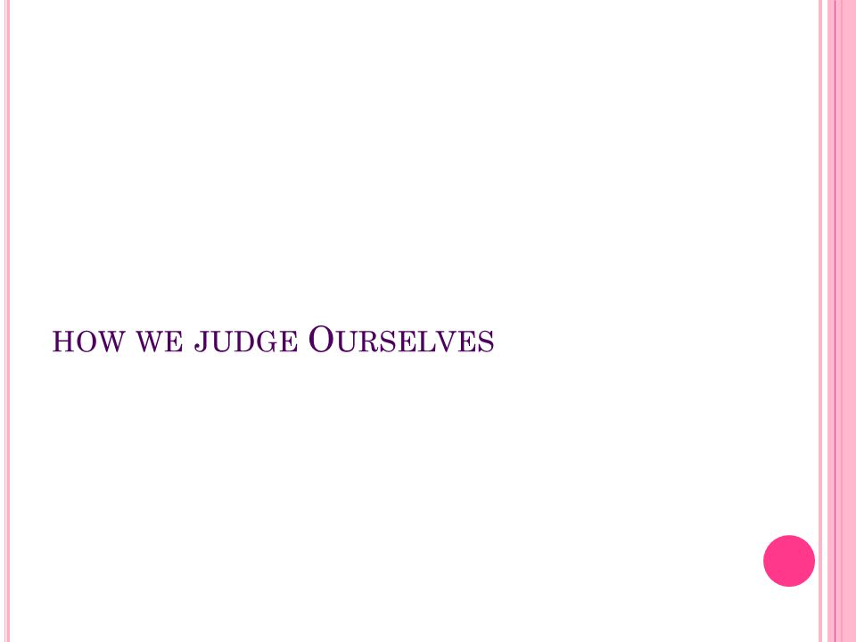 how we judge Ourselves
