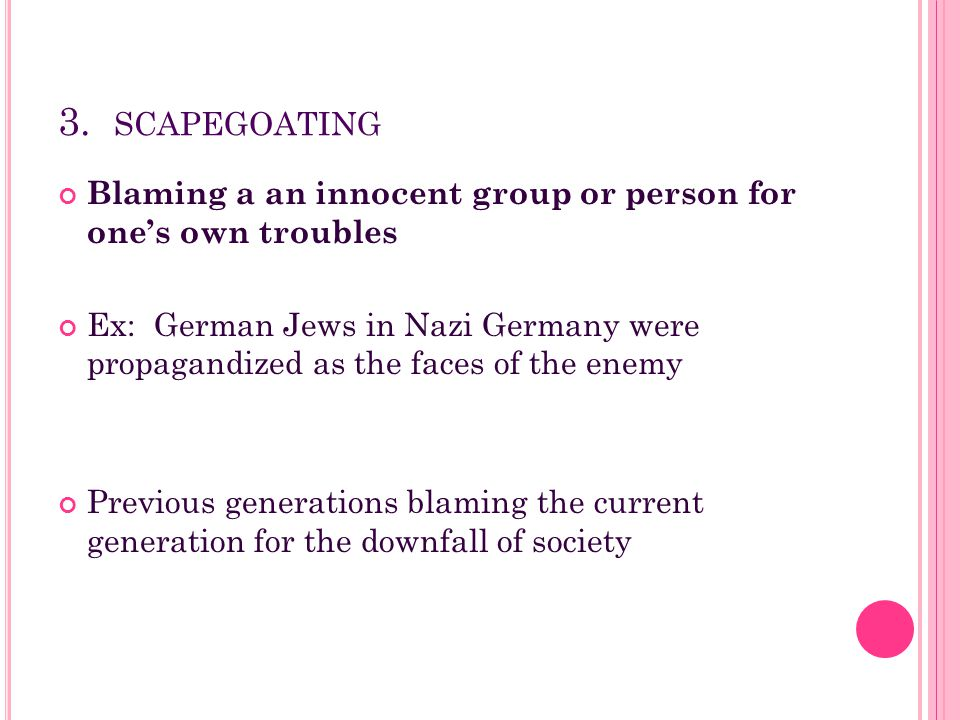 3. scapegoating Blaming a an innocent group or person for one's own troubles.