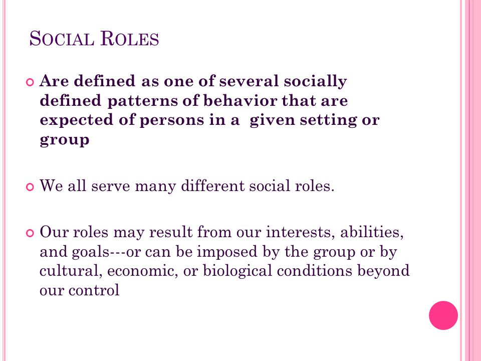 Social Roles Are defined as one of several socially defined patterns of behavior that are expected of persons in a given setting or group.