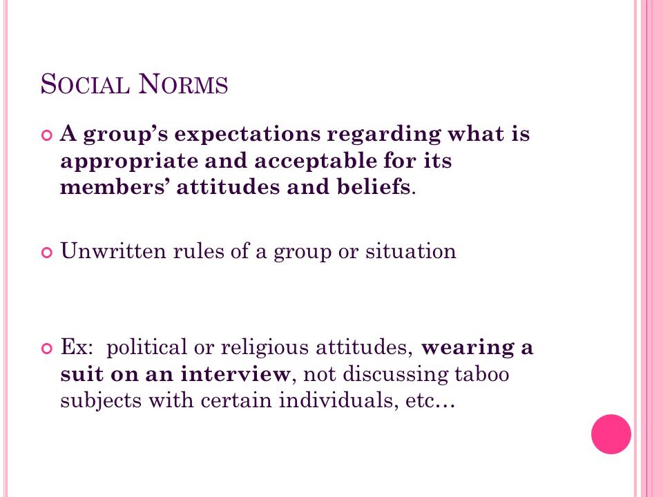 Social Norms A group's expectations regarding what is appropriate and acceptable for its members' attitudes and beliefs.