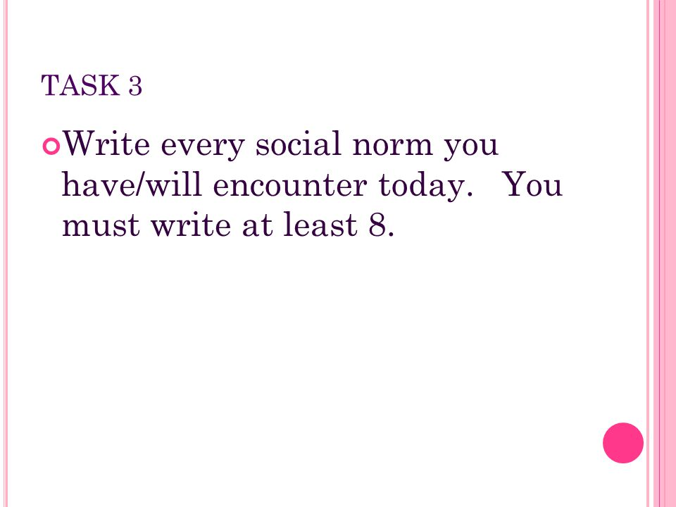 TASK 3 Write every social norm you have/will encounter today. You must write at least 8.
