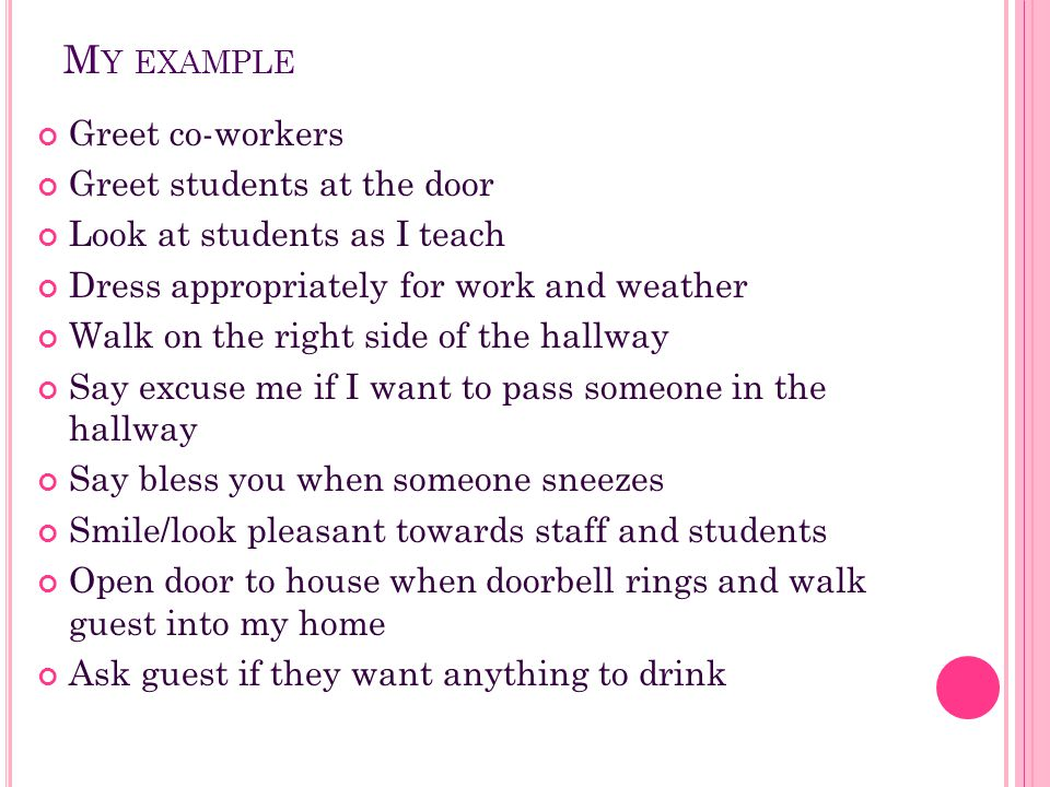My example Greet co-workers Greet students at the door
